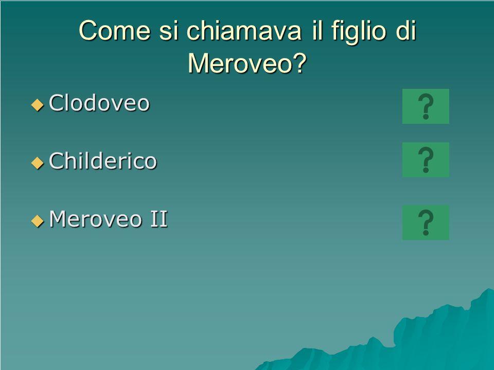 Come si chiamava il figlio di Meroveo? Clodoveo Clodoveo Childerico Childerico Meroveo II Meroveo II