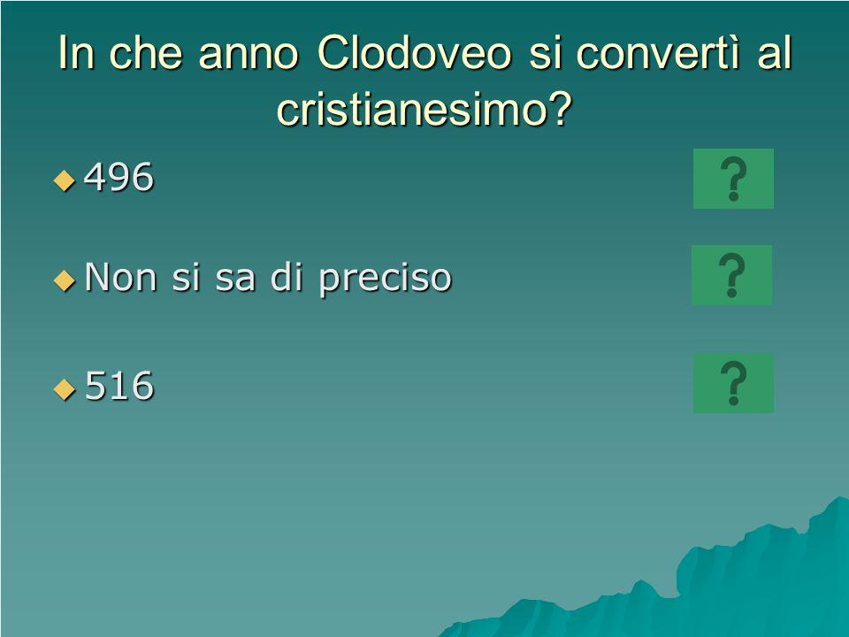 In che anno Clodoveo si convertì al cristianesimo? 496 496 Non si sa di preciso Non si sa di preciso 516 516