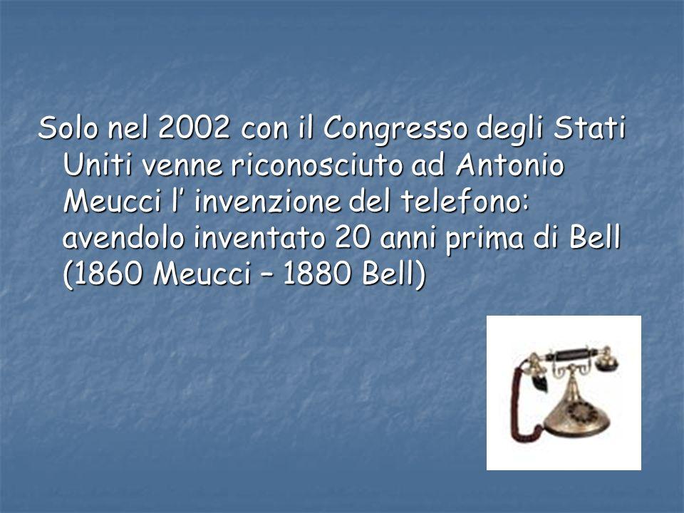 Solo nel 2002 con il Congresso degli Stati Uniti venne riconosciuto ad Antonio Meucci l invenzione del telefono: avendolo inventato 20 anni prima di B