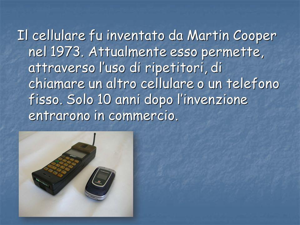 Il cellulare fu inventato da Martin Cooper nel 1973. Attualmente esso permette, attraverso luso di ripetitori, di chiamare un altro cellulare o un tel