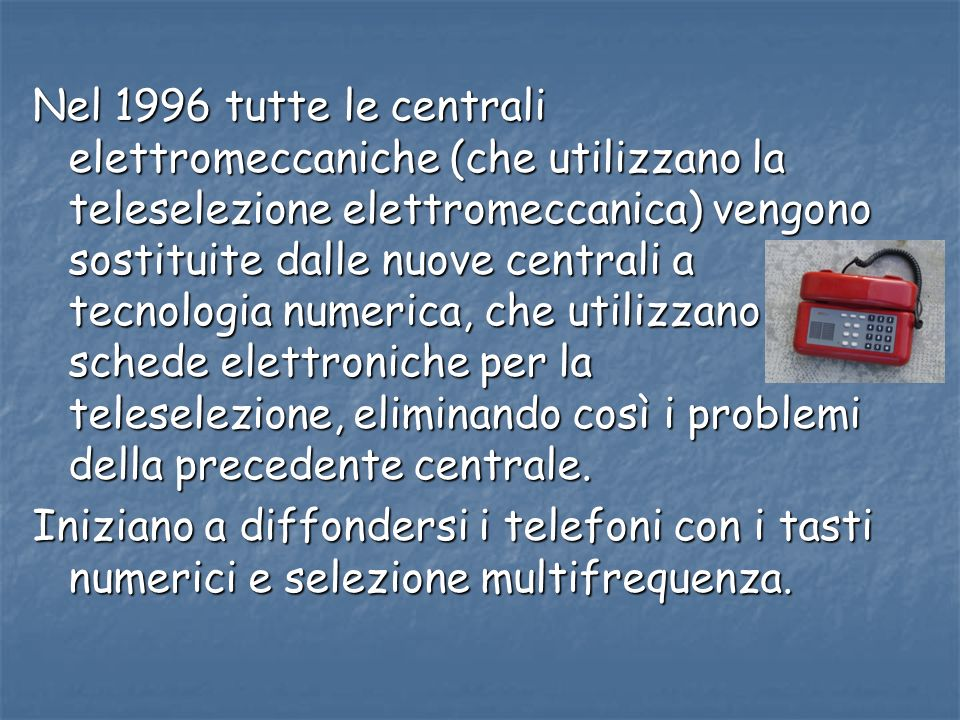 Nel 1996 tutte le centrali elettromeccaniche (che utilizzano la teleselezione elettromeccanica) vengono sostituite dalle nuove centrali a tecnologia n