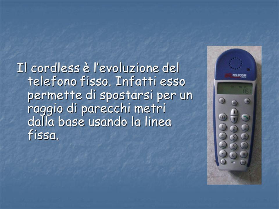 Il cordless è levoluzione del telefono fisso. Infatti esso permette di spostarsi per un raggio di parecchi metri dalla base usando la linea fissa.