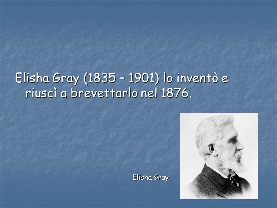 Elisha Gray (1835 – 1901) lo inventò e riuscì a brevettarlo nel 1876. Elisha Gray
