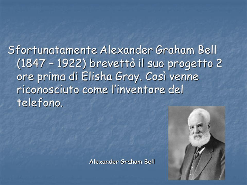 Sfortunatamente Alexander Graham Bell (1847 – 1922) brevettò il suo progetto 2 ore prima di Elisha Gray. Così venne riconosciuto come linventore del t
