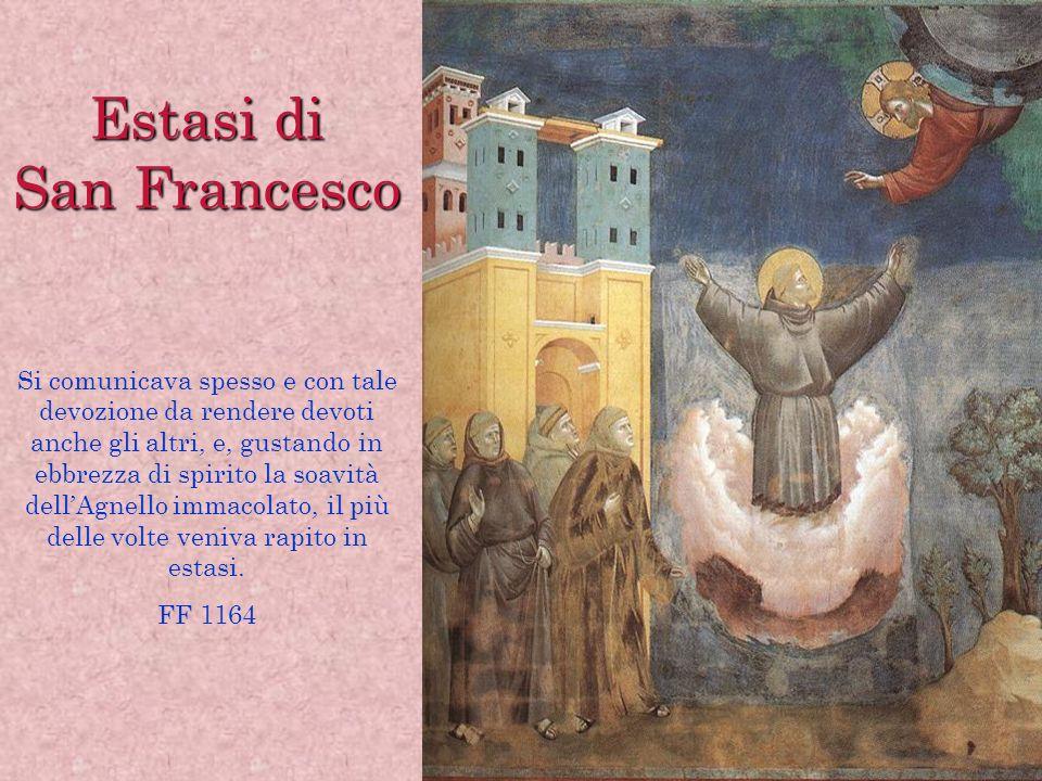 Estasi di San Francesco Si comunicava spesso e con tale devozione da rendere devoti anche gli altri, e, gustando in ebbrezza di spirito la soavità del