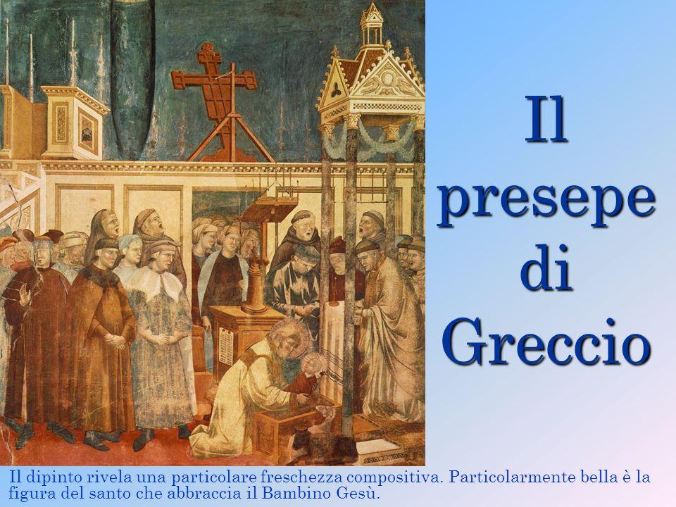 Il presepe di Greccio Il dipinto rivela una particolare freschezza compositiva. Particolarmente bella è la figura del santo che abbraccia il Bambino G