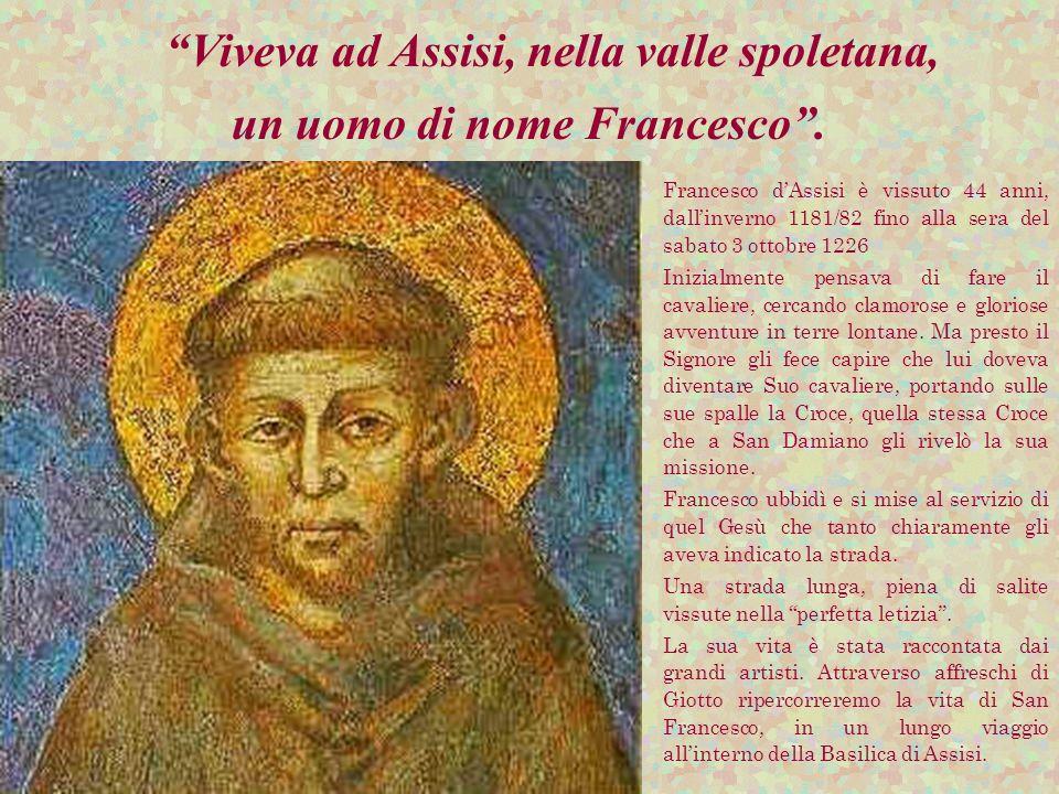 Viveva ad Assisi, nella valle spoletana, un uomo di nome Francesco. Francesco dAssisi è vissuto 44 anni, dallinverno 1181/82 fino alla sera del sabato