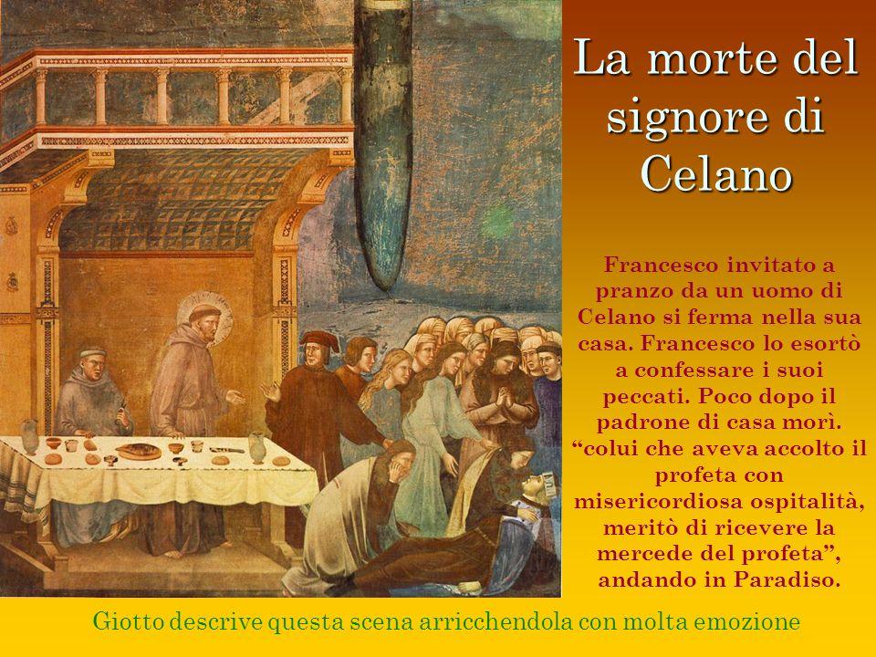 La morte del signore di Celano Giotto descrive questa scena arricchendola con molta emozione Francesco invitato a pranzo da un uomo di Celano si ferma