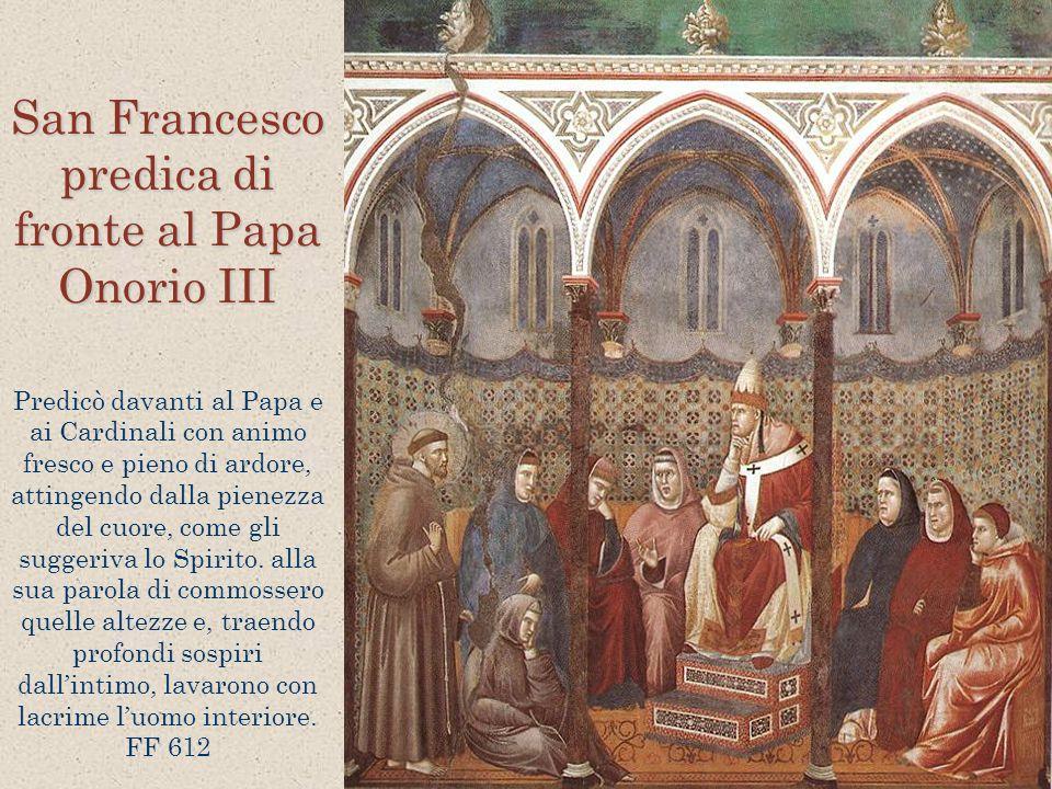 San Francesco predica di fronte al Papa Onorio III Predicò davanti al Papa e ai Cardinali con animo fresco e pieno di ardore, attingendo dalla pienezz