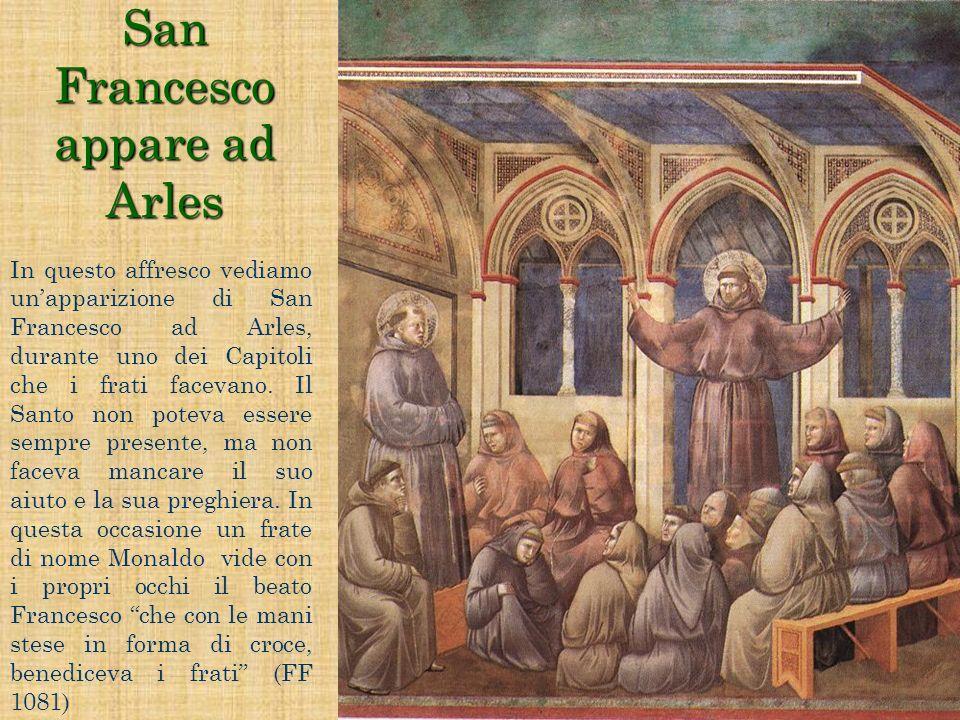 San Francesco appare ad Arles In questo affresco vediamo unapparizione di San Francesco ad Arles, durante uno dei Capitoli che i frati facevano. Il Sa