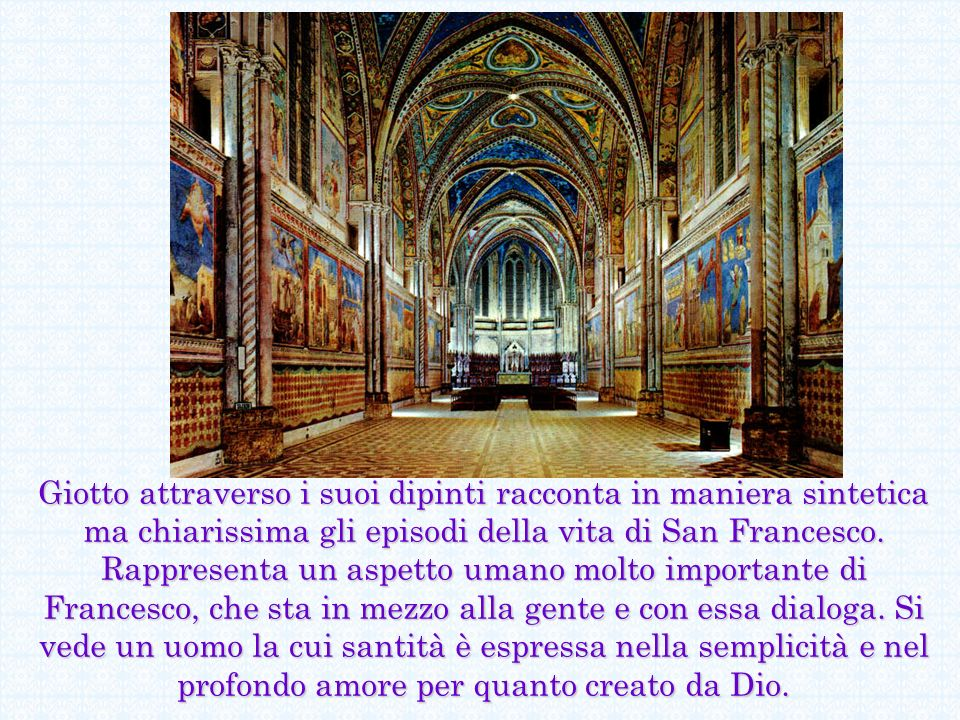 Giotto attraverso i suoi dipinti racconta in maniera sintetica ma chiarissima gli episodi della vita di San Francesco. Rappresenta un aspetto umano mo