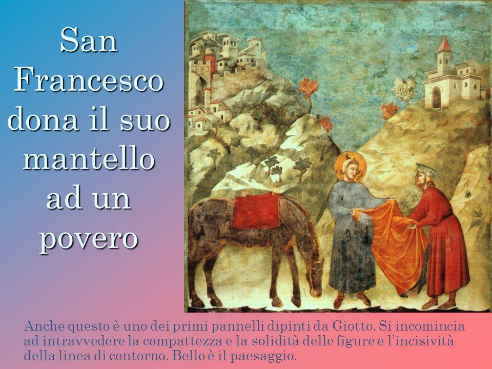 San Francesco dona il suo mantello ad un povero Anche questo è uno dei primi pannelli dipinti da Giotto. Si incomincia ad intravvedere la compattezza