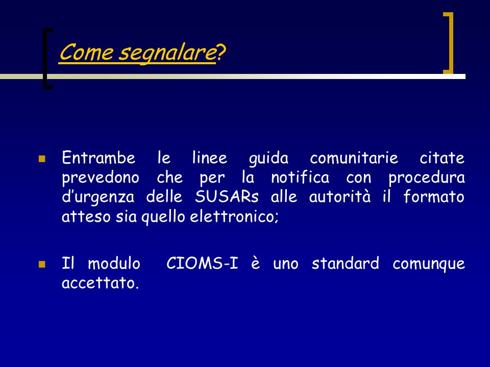 Come segnalare? Entrambe le linee guida comunitarie citate prevedono che per la notifica con procedura durgenza delle SUSARs alle autorità il formato