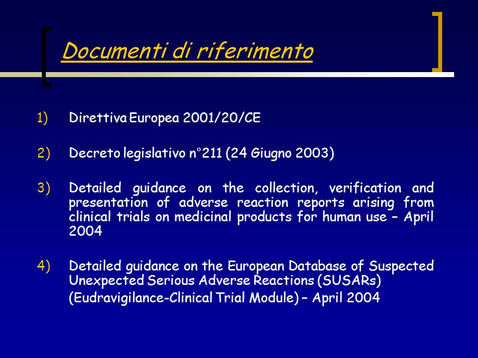 Documenti di riferimento 1)Direttiva Europea 2001/20/CE 2)Decreto legislativo n°211 (24 Giugno 2003) 3)Detailed guidance on the collection, verificati