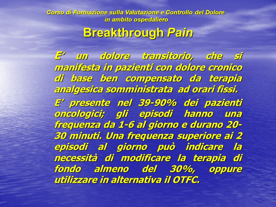 Breakthrough Pain E un dolore transitorio, che si manifesta in pazienti con dolore cronico di base ben compensato da terapia analgesica somministrata ad orari fissi.