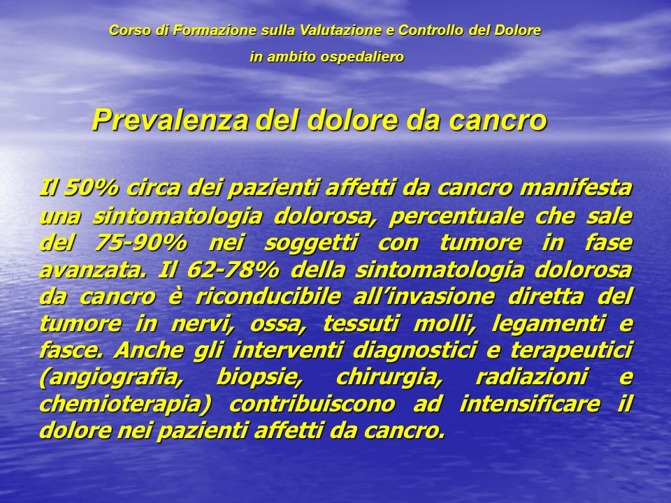 Prevalenza del dolore da cancro Il 50% circa dei pazienti affetti da cancro manifesta una sintomatologia dolorosa, percentuale che sale del 75-90% nei