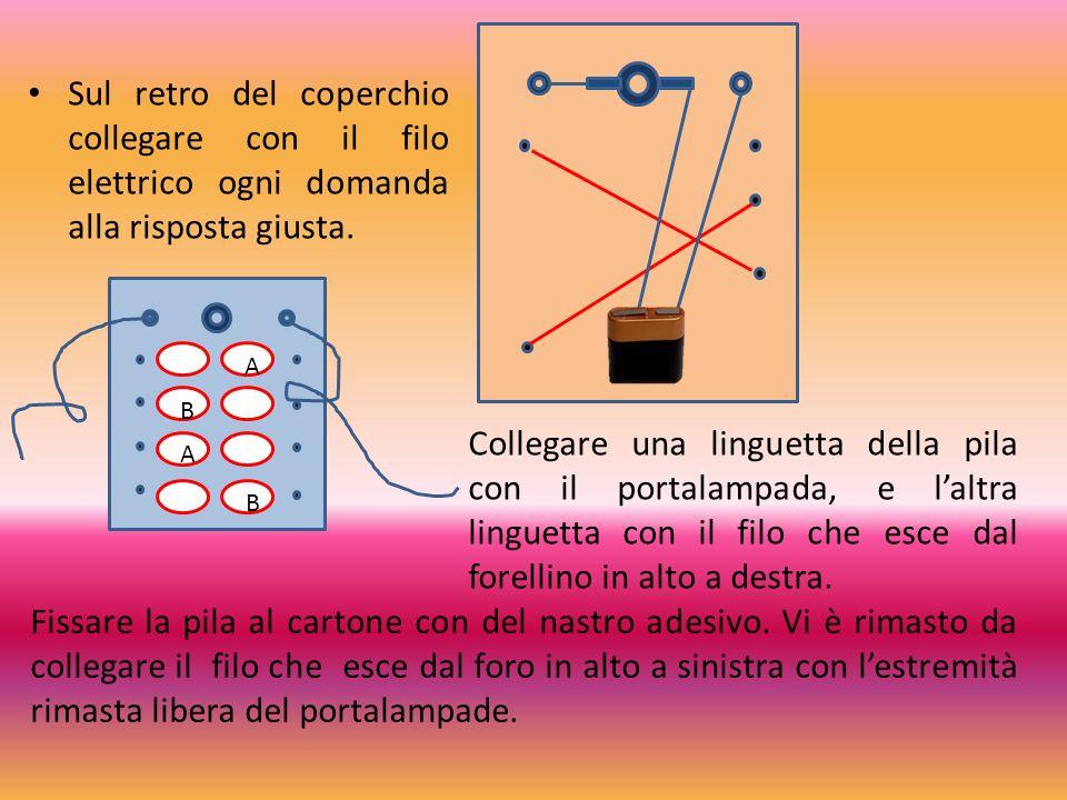 Sul retro del coperchio collegare con il filo elettrico ogni domanda alla risposta giusta. Collegare una linguetta della pila con il portalampada, e l