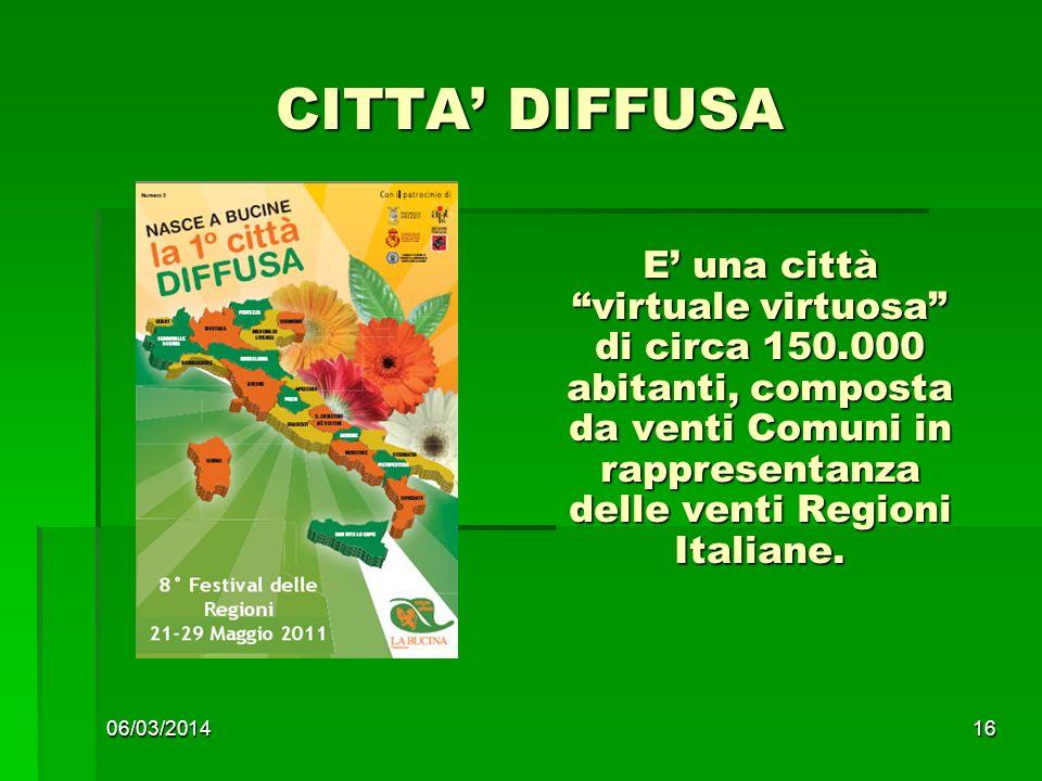 06/03/201416 CITTA DIFFUSA E una città virtuale virtuosa di circa 150.000 abitanti, composta da venti Comuni in rappresentanza delle venti Regioni Italiane.