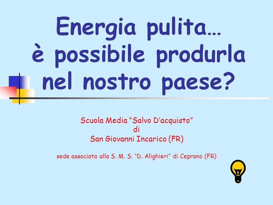 Energia pulita… è possibile produrla nel nostro paese? Scuola Media Salvo Dacquisto di San Giovanni Incarico (FR) sede associata alla S. M. S. D. Alig