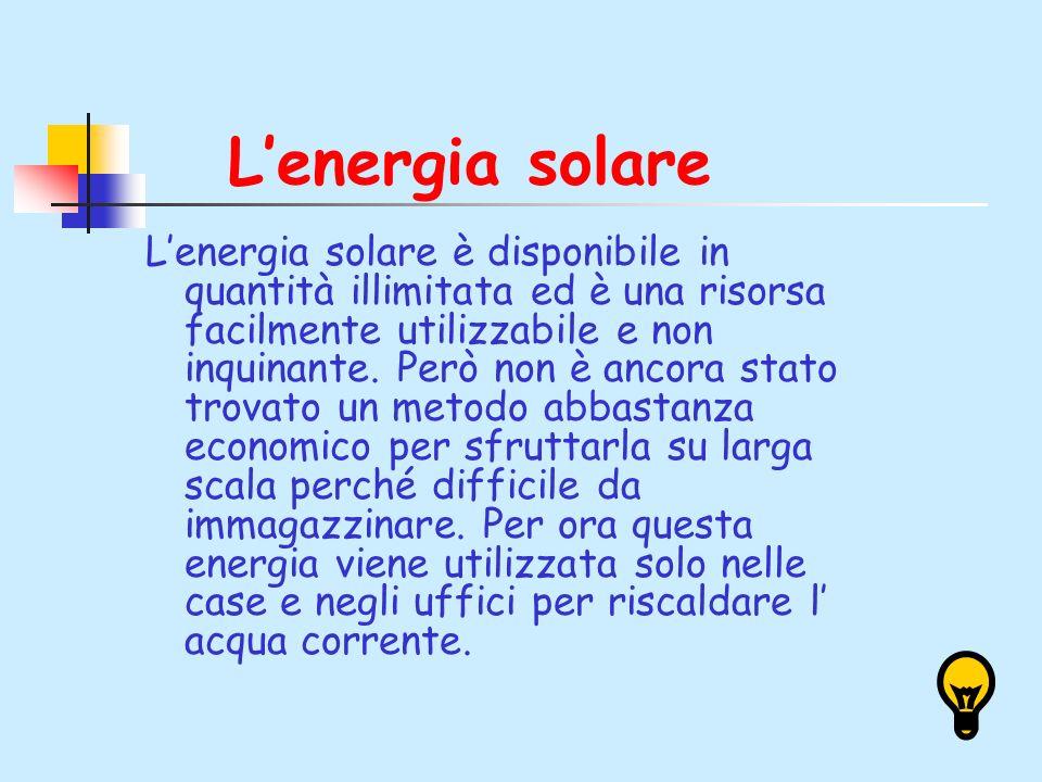 Lenergia solare Lenergia solare è disponibile in quantità illimitata ed è una risorsa facilmente utilizzabile e non inquinante. Però non è ancora stat