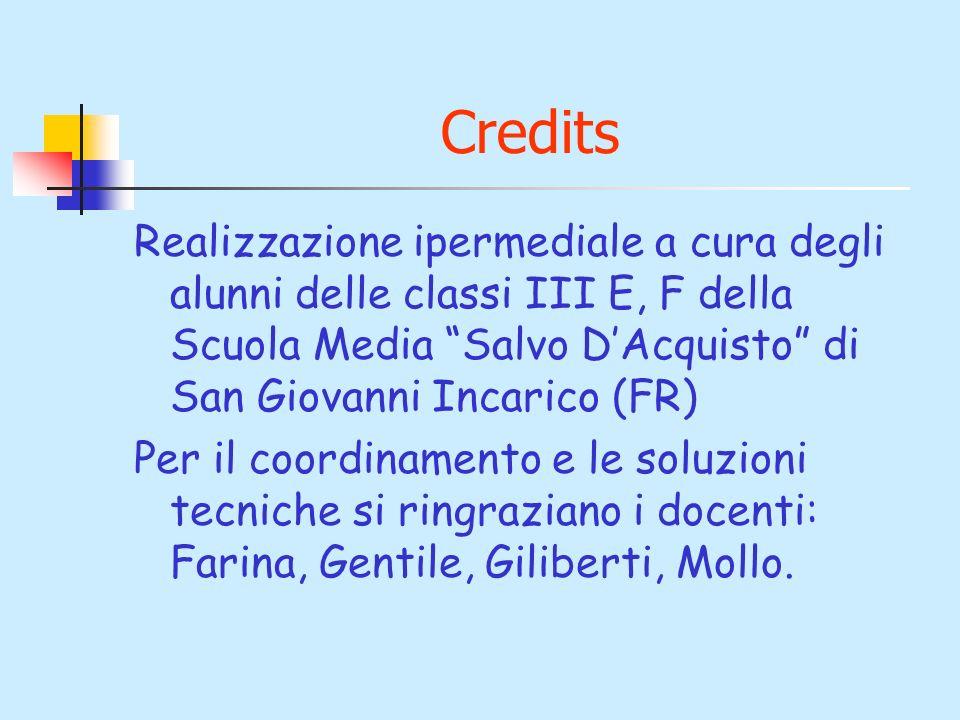 Credits Realizzazione ipermediale a cura degli alunni delle classi III E, F della Scuola Media Salvo DAcquisto di San Giovanni Incarico (FR) Per il co