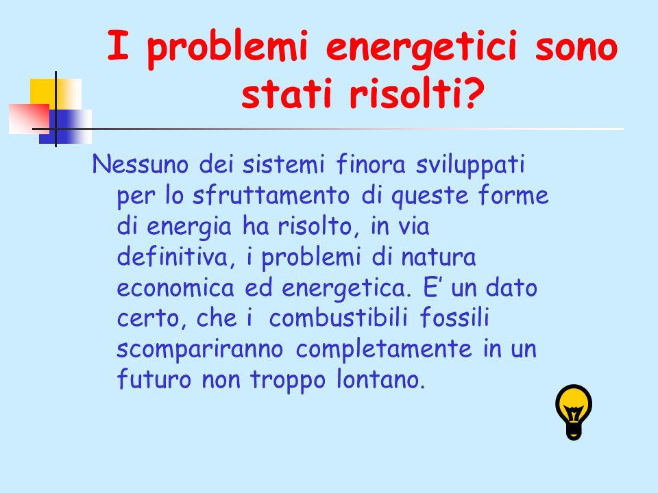 I problemi energetici sono stati risolti? Nessuno dei sistemi finora sviluppati per lo sfruttamento di queste forme di energia ha risolto, in via defi