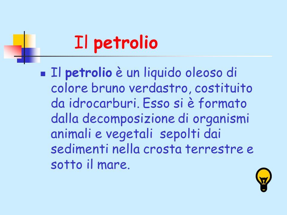Il petrolio Il petrolio è un liquido oleoso di colore bruno verdastro, costituito da idrocarburi. Esso si è formato dalla decomposizione di organismi