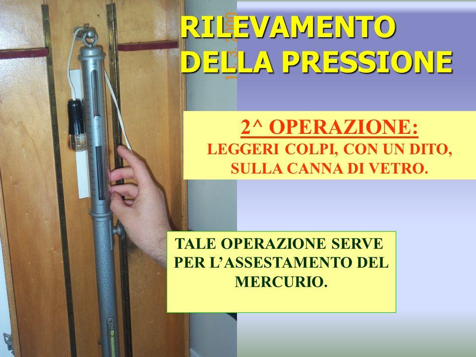 RILEVAMENTO DELLA PRESSIONE 2^ OPERAZIONE: LEGGERI COLPI, CON UN DITO, SULLA CANNA DI VETRO.