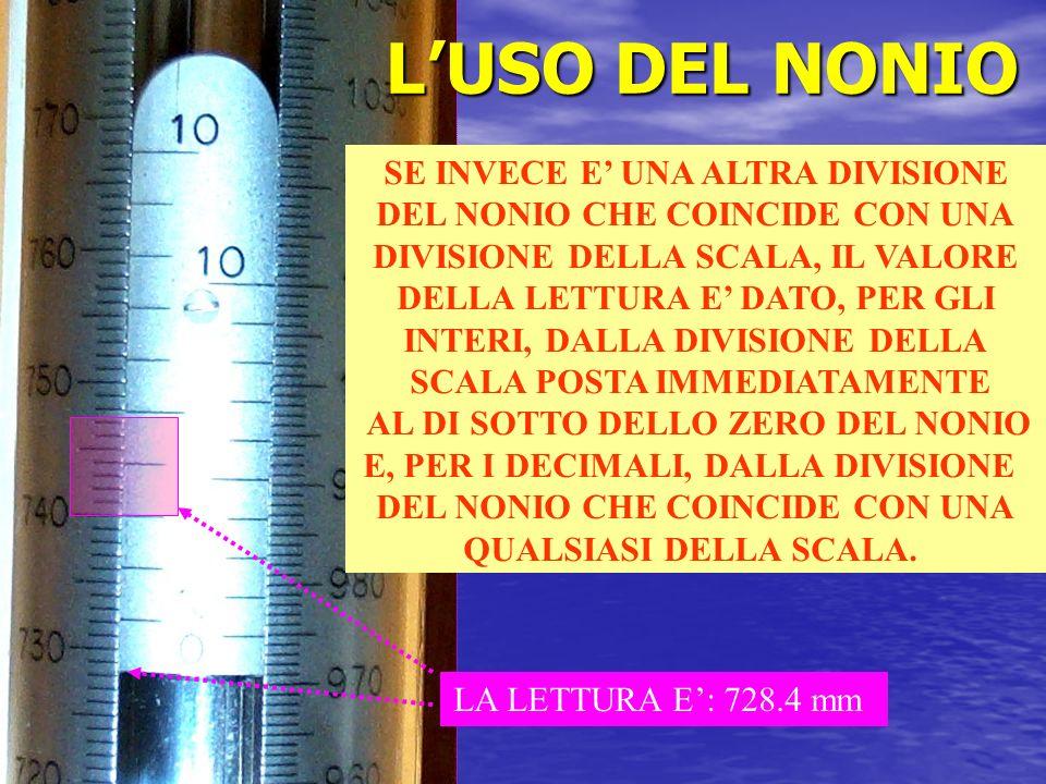 LUSO DEL NONIO LA LETTURA E: 728.4 mm SE INVECE E UNA ALTRA DIVISIONE DEL NONIO CHE COINCIDE CON UNA DIVISIONE DELLA SCALA, IL VALORE DELLA LETTURA E DATO, PER GLI INTERI, DALLA DIVISIONE DELLA SCALA POSTA IMMEDIATAMENTE AL DI SOTTO DELLO ZERO DEL NONIO E, PER I DECIMALI, DALLA DIVISIONE DEL NONIO CHE COINCIDE CON UNA QUALSIASI DELLA SCALA.