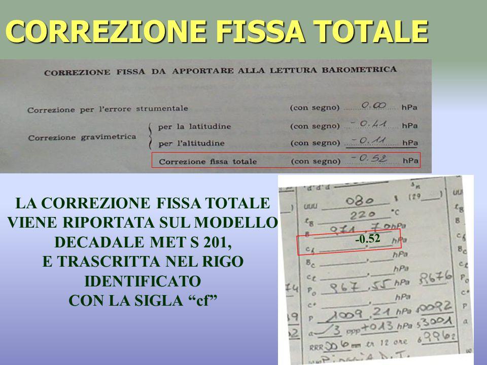 CORREZIONE FISSA TOTALE LA CORREZIONE FISSA TOTALE VIENE RIPORTATA SUL MODELLO DECADALE MET S 201, E TRASCRITTA NEL RIGO IDENTIFICATO CON LA SIGLA cf -0.52