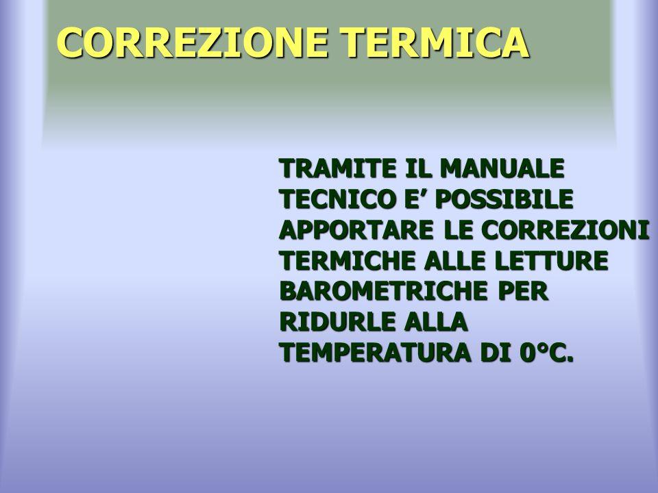 CORREZIONE TERMICA TRAMITE IL MANUALE TECNICO E POSSIBILE APPORTARE LE CORREZIONI TERMICHE ALLE LETTURE BAROMETRICHE PER RIDURLE ALLA TEMPERATURA DI 0°C.