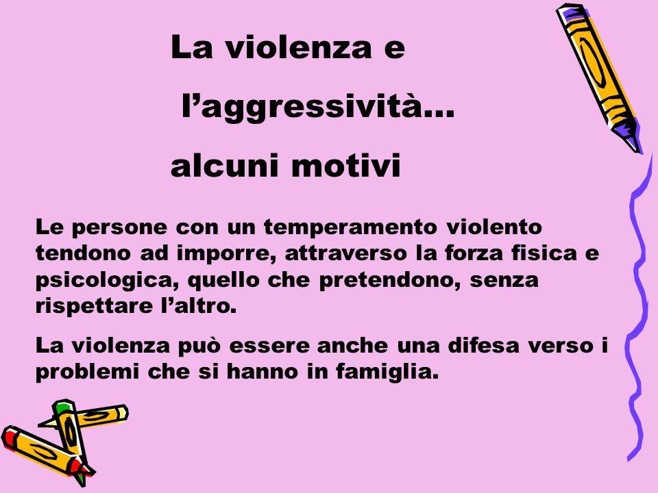 Le persone con un temperamento violento tendono ad imporre, attraverso la forza fisica e psicologica, quello che pretendono, senza rispettare laltro.