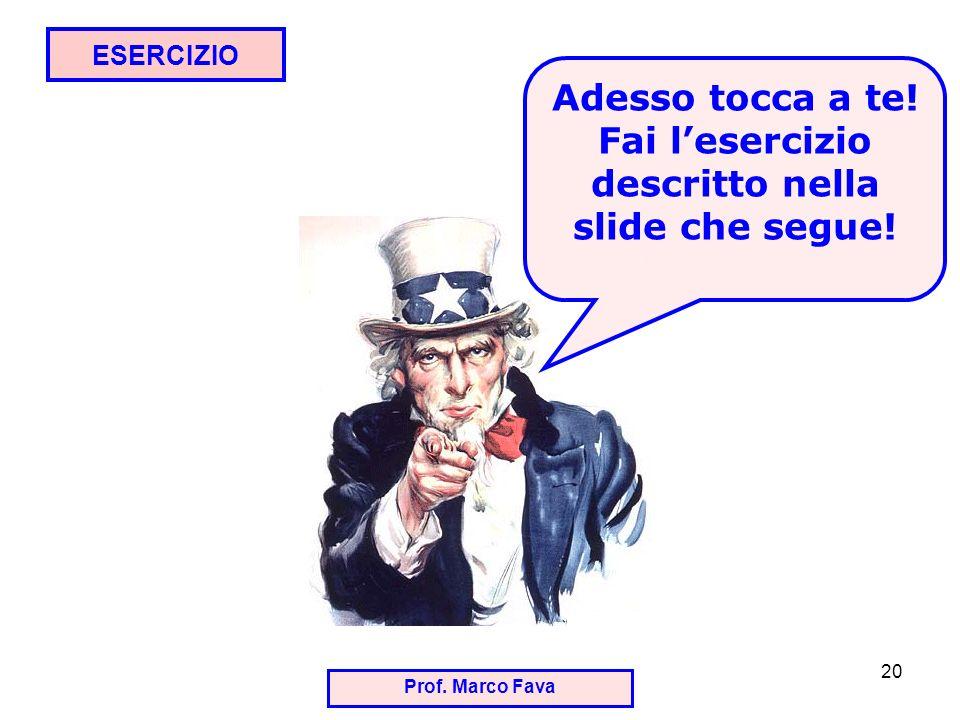 Prof. Marco Fava 20 ESERCIZIO Adesso tocca a te! Fai lesercizio descritto nella slide che segue!