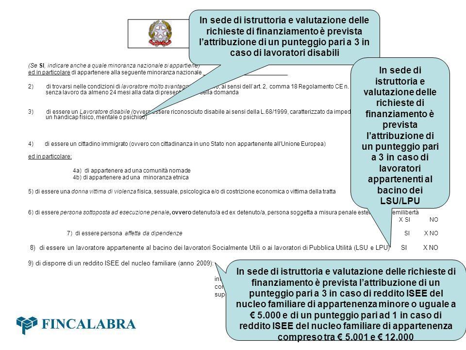 10) che il programma di investimento proposto riguarda lavvio di una attività nel seguente settore: Produzione di beni Fornitura di servizi x Commercio di voler concorrere prioritariamente, ricorrendone le condizioni, nellambito della riserva del 30% del Fondo destinato a lavoratori molto svantaggiati o a donne in condizione di svantaggio occupazionale (art.3, ultimo comma dellAvviso) SI X NO SI IMPEGNA, INFINE a corrispondere alla Regione Calabria, Dipartimento n.10 Lavoro Politiche della famiglia, Formazione professionale, Cooperazione e Volontariato e a Fincalabra tutti i dati, le informazioni e la documentazione ritenuti necessari per il completamento degli accertamenti istruttori, entro il termine di 20 (venti) giorni solari dalla data del ricevimento delle relative richieste, pena la decadenza della presente domanda; ad autorizzare la Regione Calabria, Dipartimento n.10 Lavoro Politiche della famiglia, Formazione professionale, Cooperazione e Volontariato ad effettuare tutte le indagini tecniche ed amministrative dallo stesso ritenute necessarie, anche tramite sopralluoghi e/o acquisizione di documentazioni pertinenti aggiuntive rispetto a quelle espressamente previste dalla normativa.