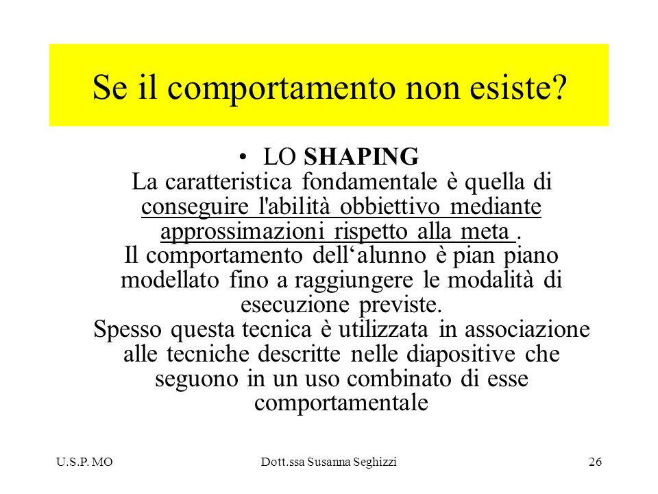 U.S.P. MODott.ssa Susanna Seghizzi26 Se il comportamento non esiste? LO SHAPING La caratteristica fondamentale è quella di conseguire l'abilità obbiet