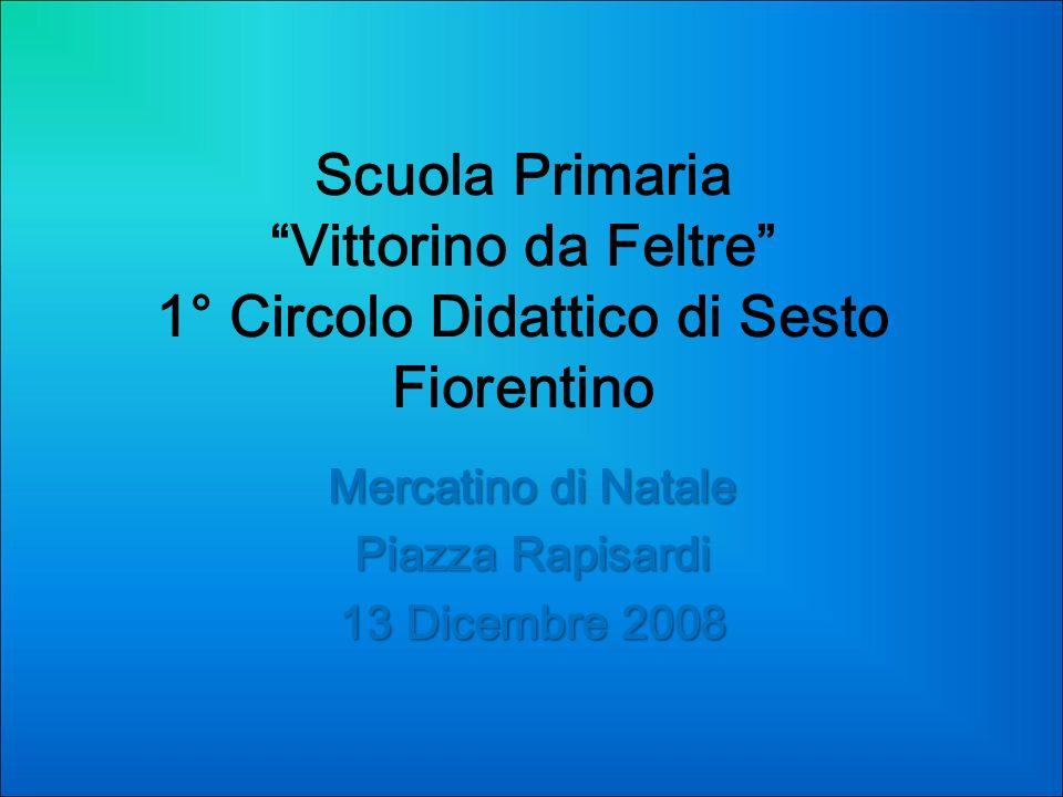 Scuola Primaria Vittorino da Feltre 1° Circolo Didattico di Sesto Fiorentino Mercatino di Natale Piazza Rapisardi 13 Dicembre 2008