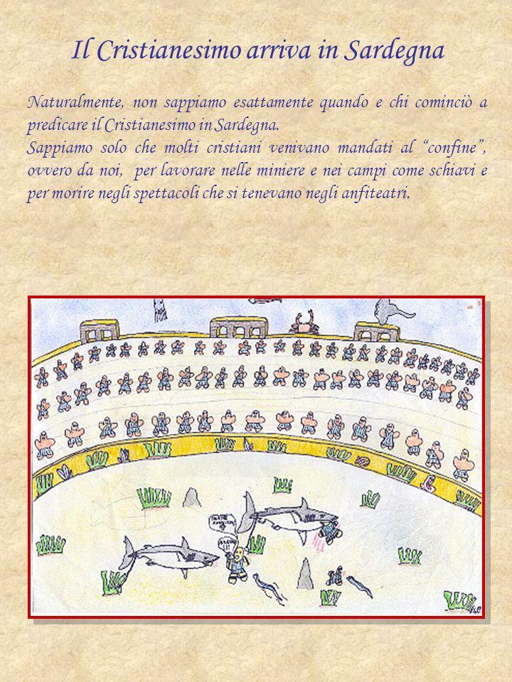 Il Cristianesimo arriva in Sardegna Naturalmente, non sappiamo esattamente quando e chi cominciò a predicare il Cristianesimo in Sardegna. Sappiamo so