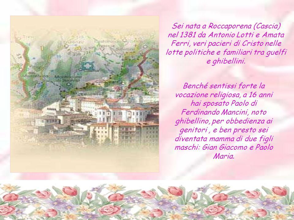 Sei nata a Roccaporena (Cascia) nel 1381 da Antonio Lotti e Amata Ferri, veri pacieri di Cristo nelle lotte politiche e familiari tra guelfi e ghibellini.