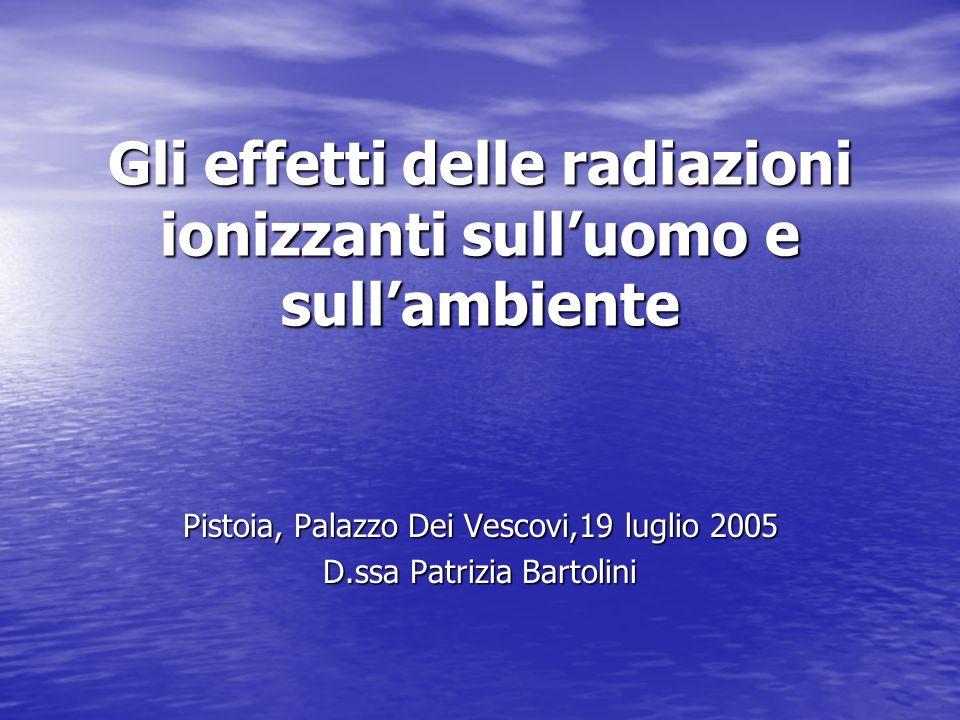 Gli effetti delle radiazioni ionizzanti sulluomo e sullambiente Pistoia, Palazzo Dei Vescovi,19 luglio 2005 D.ssa Patrizia Bartolini