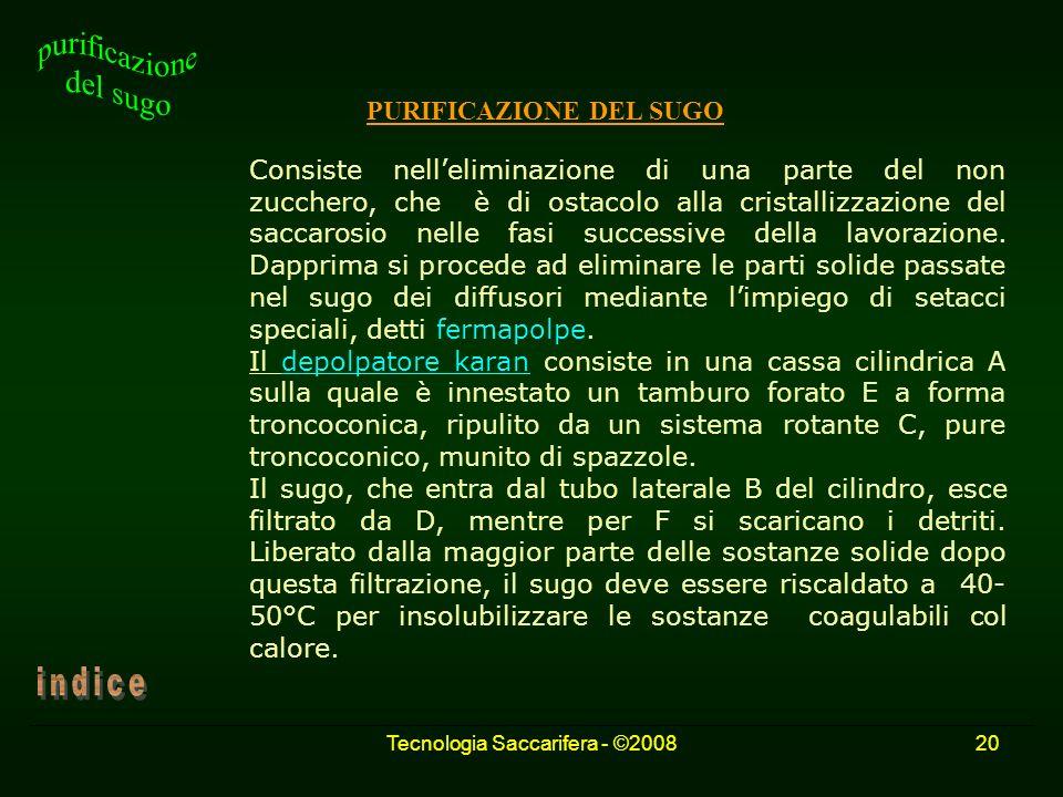 Tecnologia Saccarifera - ©200820 PURIFICAZIONE DEL SUGO Consiste nelleliminazione di una parte del non zucchero, che è di ostacolo alla cristallizzazi