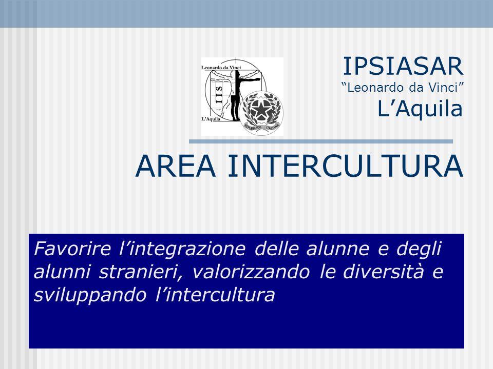 IPSIASAR Leonardo da Vinci LAquila AREA INTERCULTURA Favorire lintegrazione delle alunne e degli alunni stranieri, valorizzando le diversità e sviluppando lintercultura