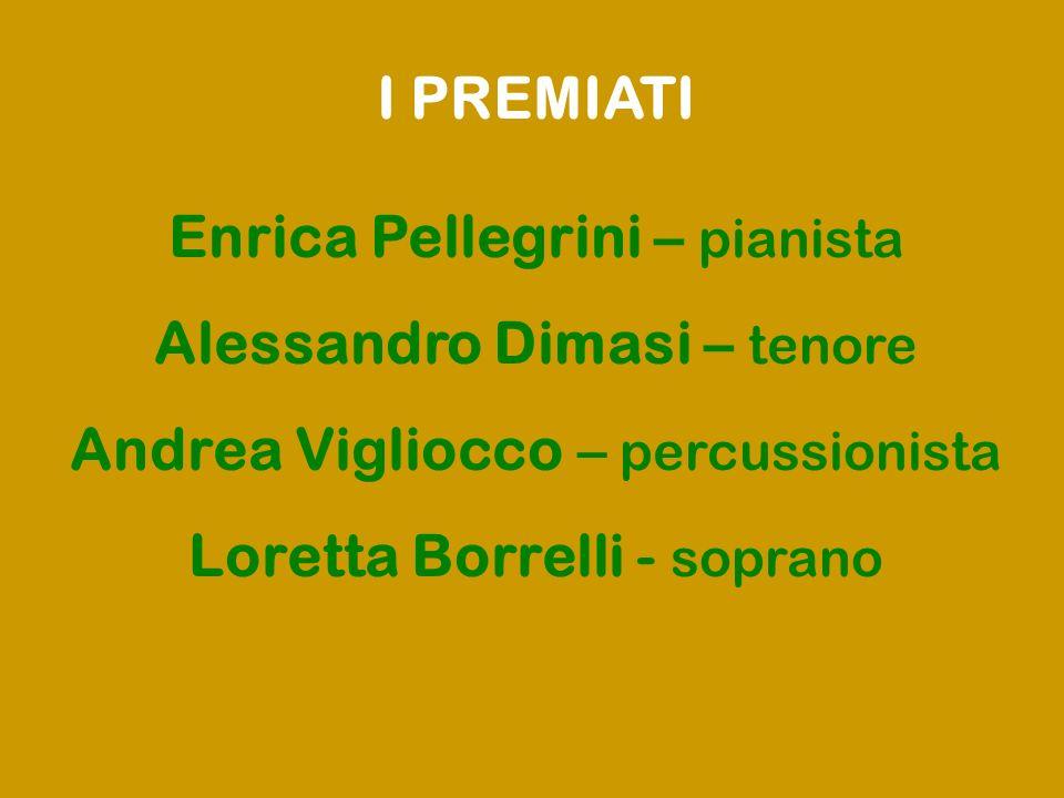 I PREMIATI Enrica Pellegrini – pianista Alessandro Dimasi – tenore Andrea Vigliocco – percussionista Loretta Borrelli - soprano