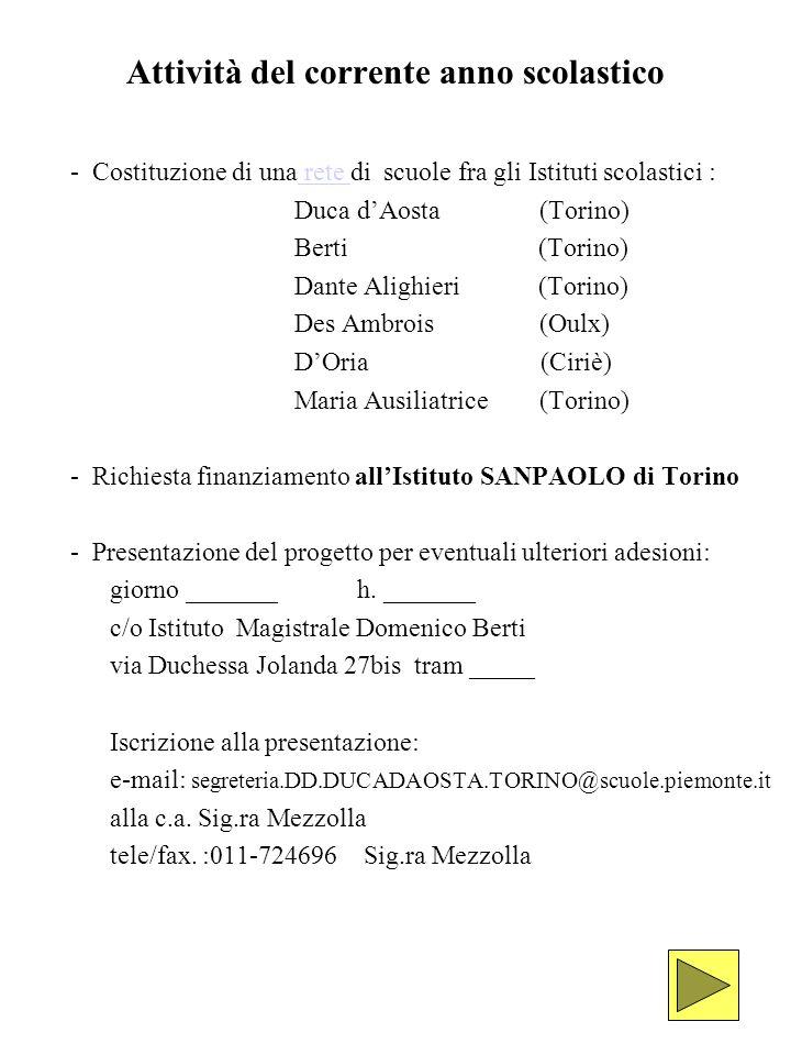 Attività del corrente anno scolastico - Costituzione di una rete di scuole fra gli Istituti scolastici : rete Duca dAosta (Torino) Berti (Torino) Dante Alighieri (Torino) Des Ambrois (Oulx) DOria (Ciriè) Maria Ausiliatrice (Torino) - Richiesta finanziamento allIstituto SANPAOLO di Torino - Presentazione del progetto per eventuali ulteriori adesioni: giorno _______ h.