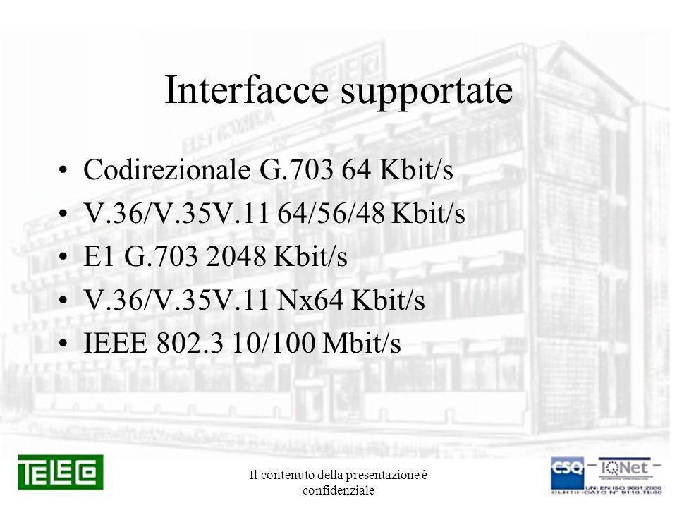 Il contenuto della presentazione è confidenziale Interfacce supportate Codirezionale G.703 64 Kbit/s V.36/V.35V.11 64/56/48 Kbit/s E1 G.703 2048 Kbit/
