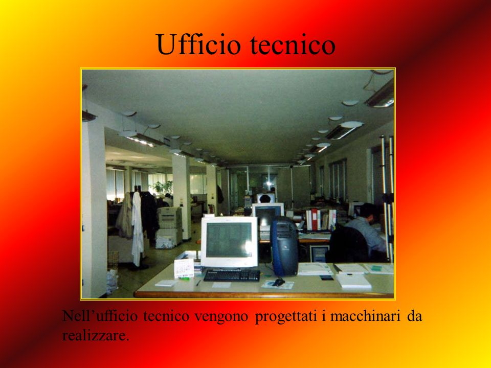 Ufficio tecnico Nellufficio tecnico vengono progettati i macchinari da realizzare.