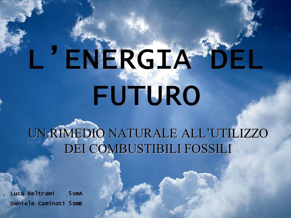 LENERGIA DEL FUTURO UN RIMEDIO NATURALE ALLUTILIZZO DEI COMBUSTIBILI FOSSILI Luca Beltrami5smA Daniele Caminati5smB