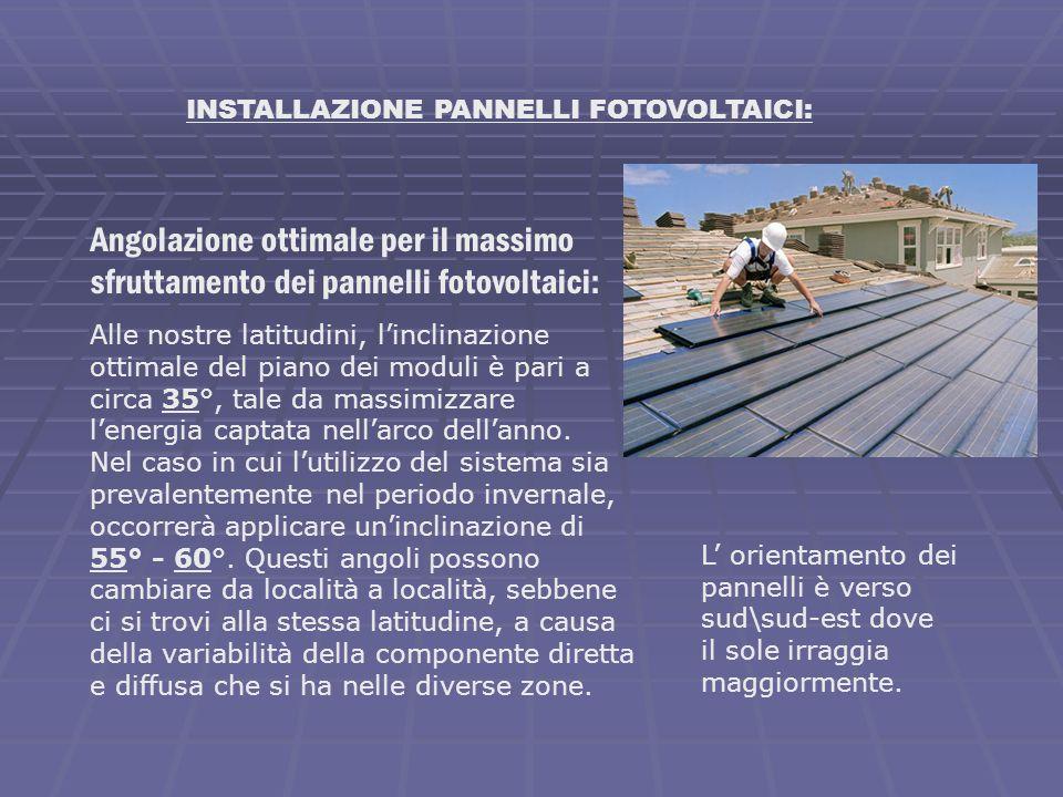 INSTALLAZIONE PANNELLI FOTOVOLTAICI: Angolazione ottimale per il massimo sfruttamento dei pannelli fotovoltaici: Alle nostre latitudini, linclinazione
