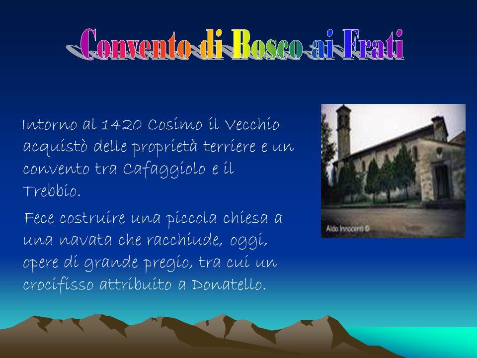 Intorno al 1420 Cosimo il Vecchio acquistò delle proprietà terriere e un convento tra Cafaggiolo e il Trebbio.