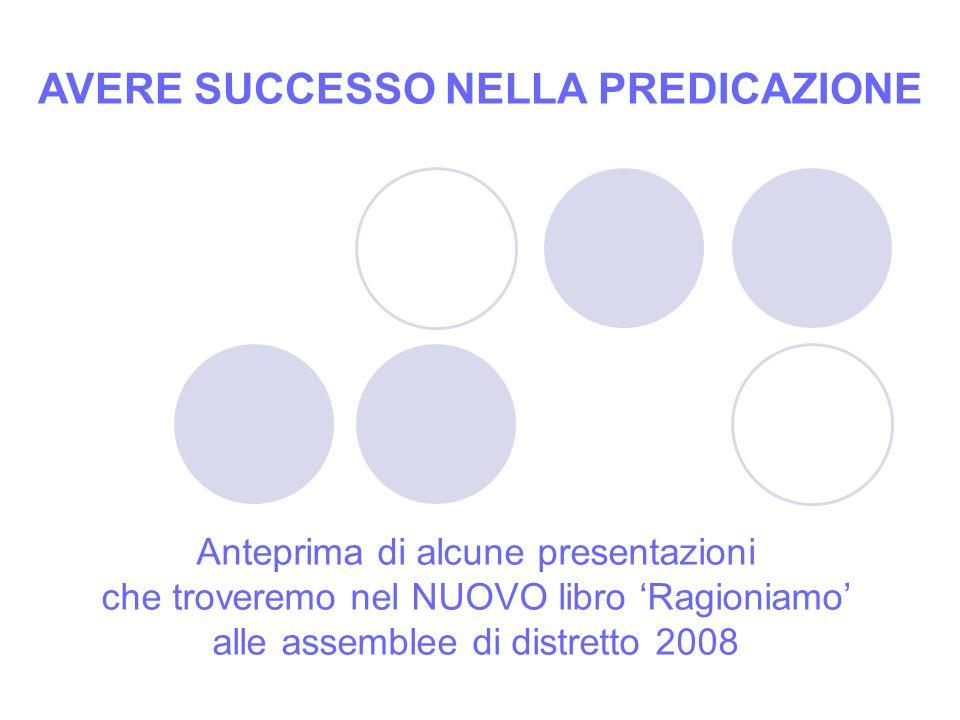 Anteprima di alcune presentazioni che troveremo nel NUOVO libro Ragioniamo alle assemblee di distretto 2008 AVERE SUCCESSO NELLA PREDICAZIONE