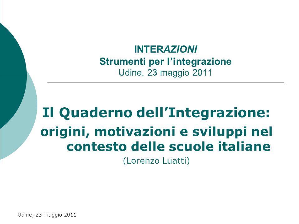 Udine, 23 maggio 2011 Il Quaderno dellIntegrazione: origini, motivazioni e sviluppi nel contesto delle scuole italiane (Lorenzo Luatti) INTERAZIONI Strumenti per lintegrazione Udine, 23 maggio 2011